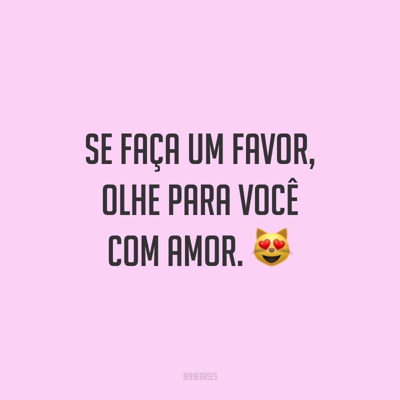 Se faça um favor, olhe para você com amor. ?