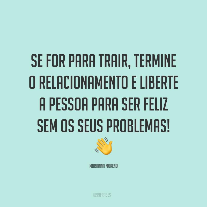 Se for para trair, termine o relacionamento e liberte a pessoa para ser feliz sem os seus problemas! ?