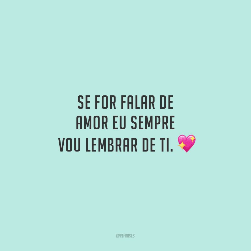 Se for falar de amor eu sempre vou lembrar de ti.