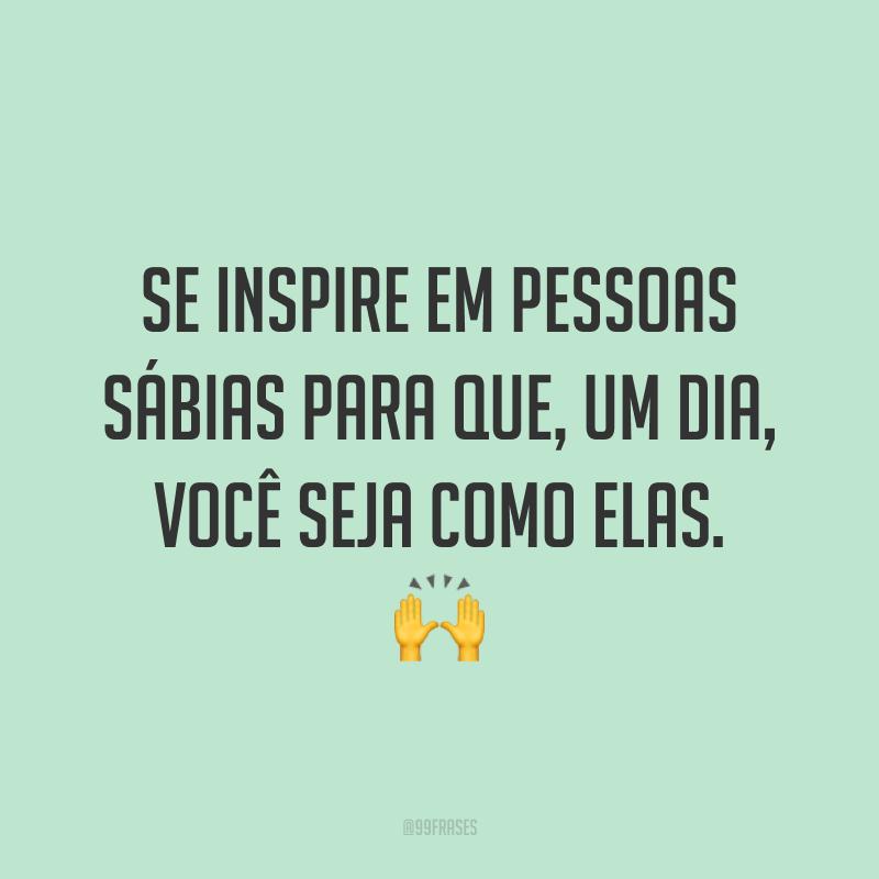 Se inspire em pessoas sábias para que, um dia, você seja como elas. 🙌