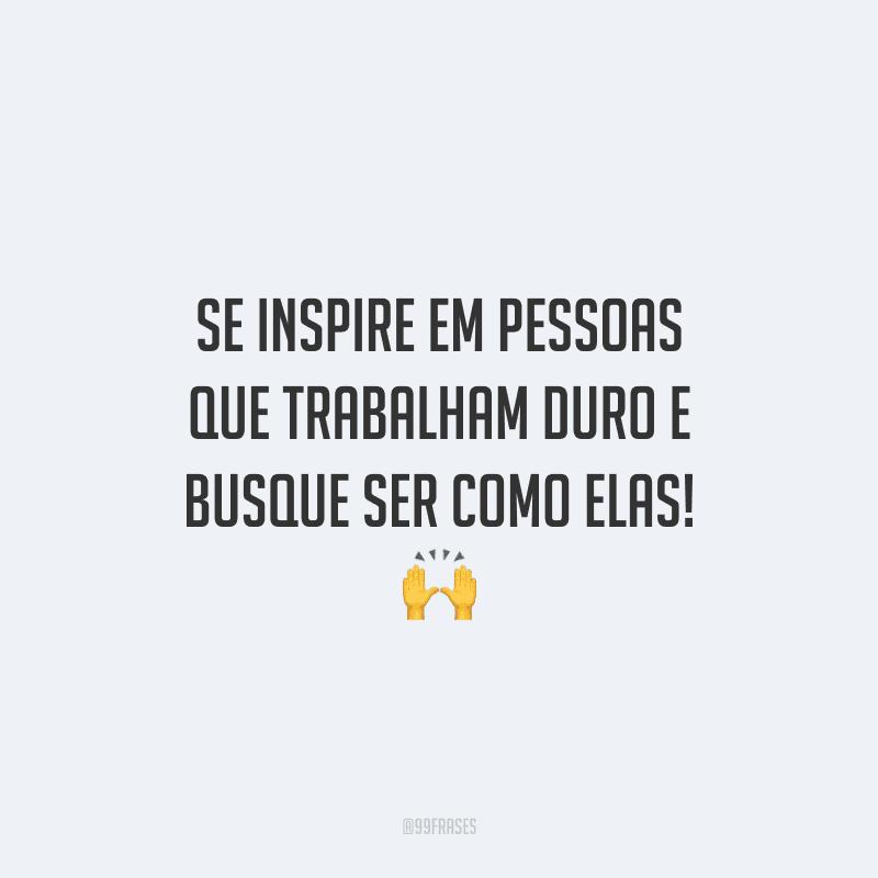 Se inspire em pessoas que trabalham duro e busque ser como elas!