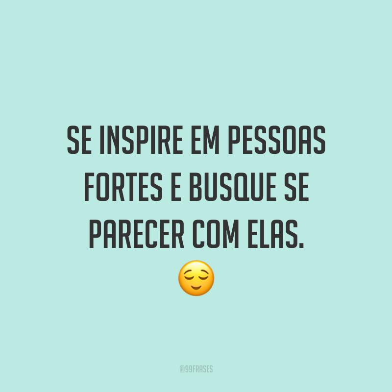 Se inspire em pessoas fortes e busque se parecer com elas. ?