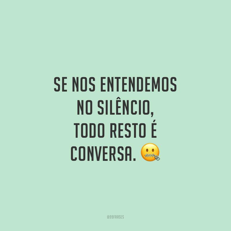 Se nos entendemos no silêncio, todo resto é conversa.