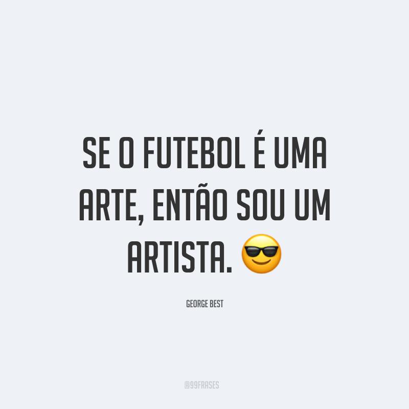 Se o futebol é uma arte, então sou um artista. ?