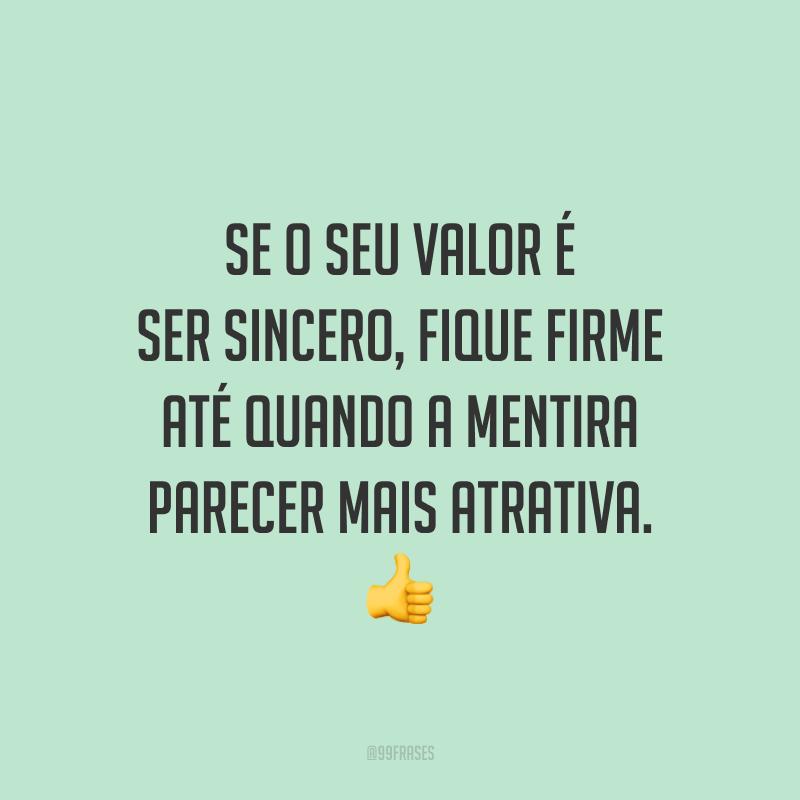 Se o seu valor é ser sincero, fique firme até quando a mentira parecer mais atrativa. 👍