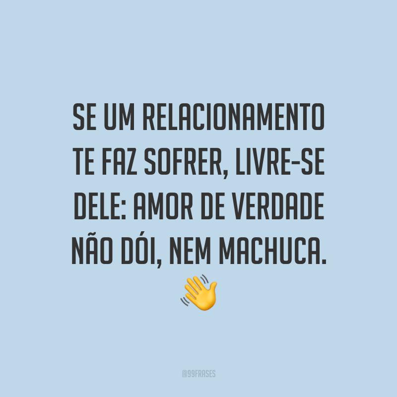 Se um relacionamento te faz sofrer, livre-se dele: amor de verdade não dói, nem machuca. 👋