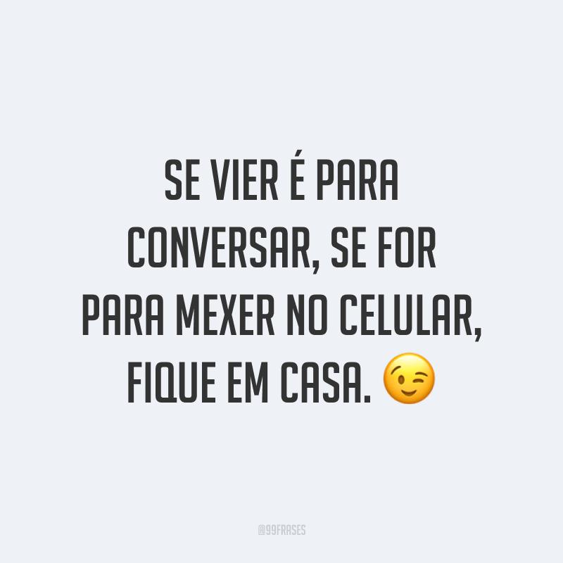 Se vier é para conversar, se for para mexer no celular, fique em casa. 😉