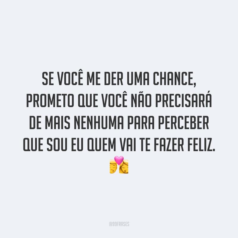 Se você me der uma chance, prometo que você não precisará de mais nenhuma para perceber que sou eu quem vai te fazer feliz. 💏