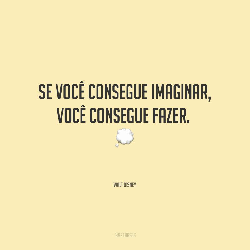 Se você consegue imaginar, você consegue fazer.