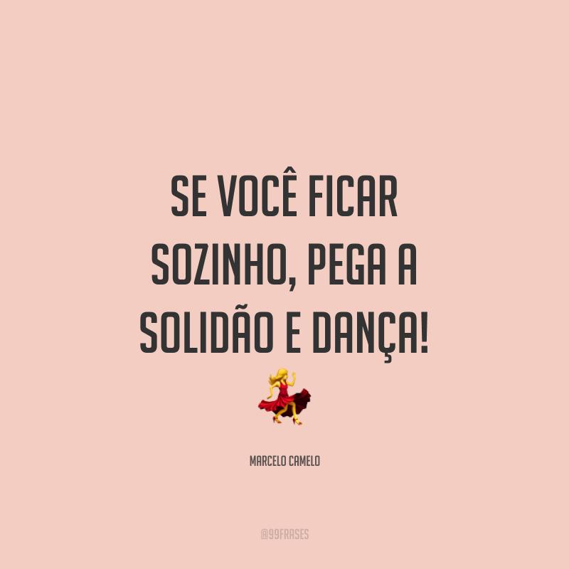 Se você ficar sozinho, pega a solidão e dança! ?