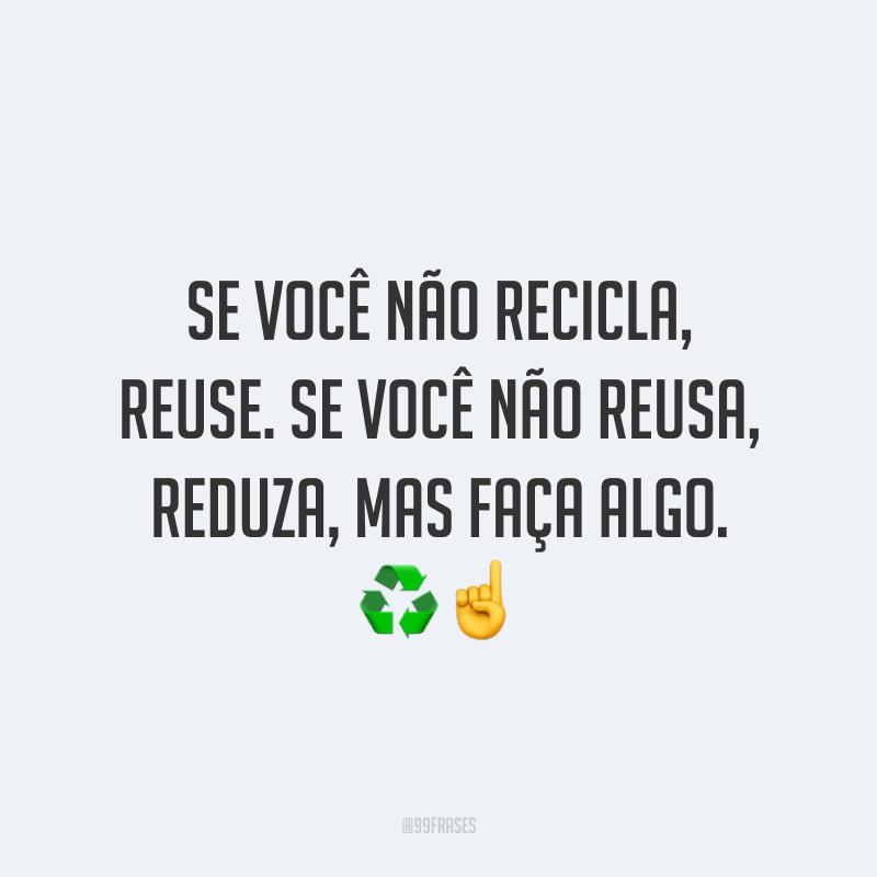 Se você não recicla, reuse. Se você não reusa, reduza, mas faça algo. ♻️☝️