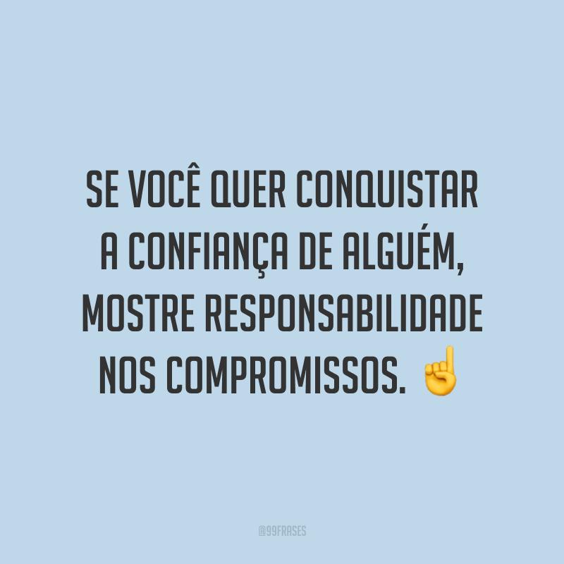 Se você quer conquistar a confiança de alguém, mostre responsabilidade nos compromissos. ☝️