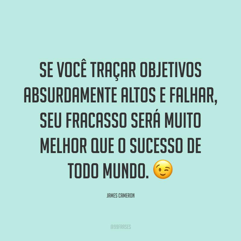 Se você traçar objetivos absurdamente altos e falhar, seu fracasso será muito melhor que o sucesso de todo mundo. 😉