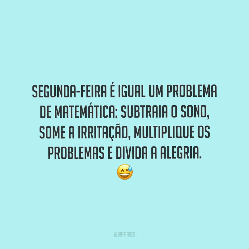 Segunda-feira é igual um problema de matemática: subtraia o sono, some a irritação, multiplique os problemas e divida a alegria.