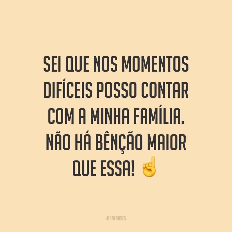 Sei que nos momentos difíceis posso contar com a minha família. Não há bênção maior que essa! ☝