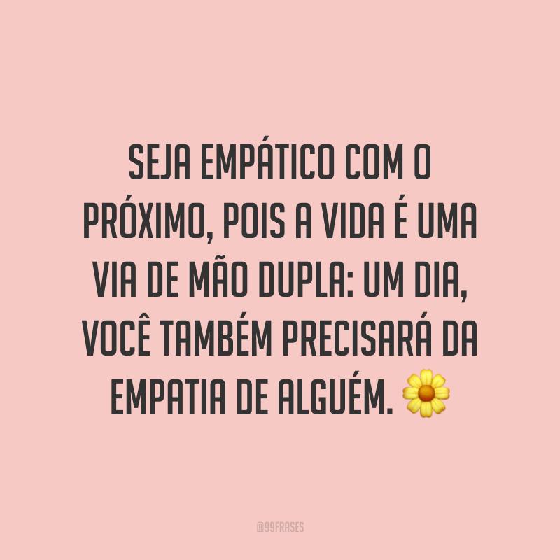 Seja empático com o próximo, pois a vida é uma via de mão dupla: um dia, você também precisará da empatia de alguém. ?