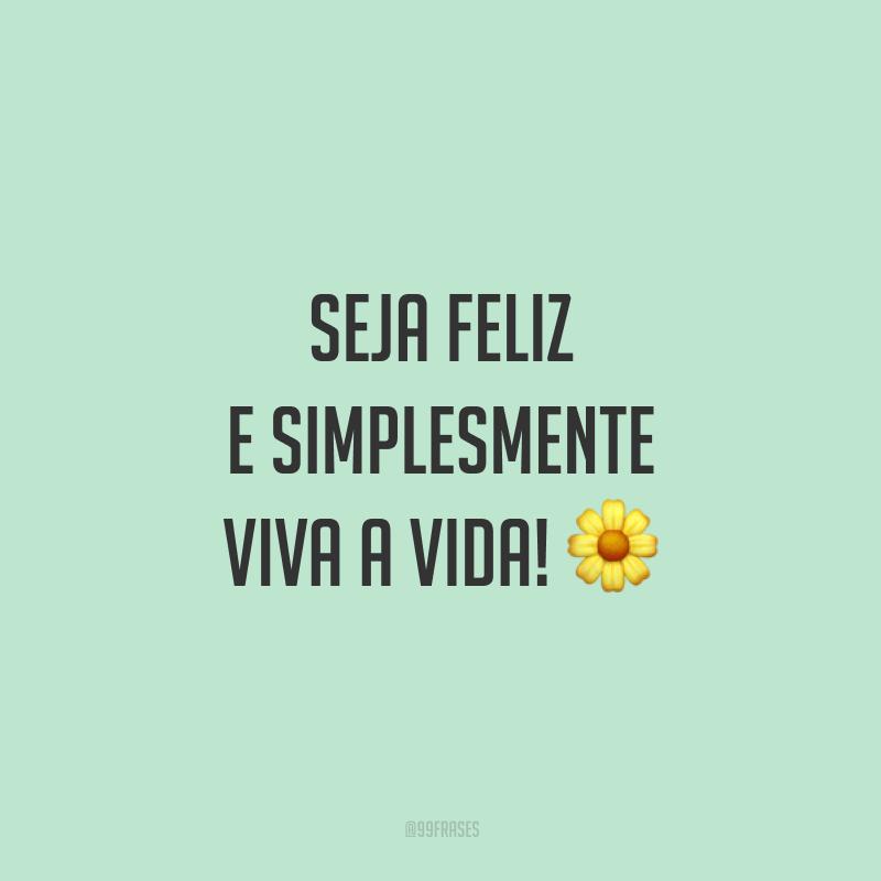 Seja feliz e simplesmente viva a vida!