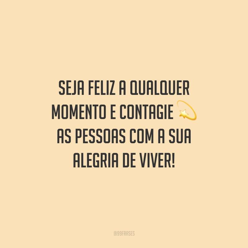 Seja feliz a qualquer momento e contagie as pessoas com a sua alegria de viver!