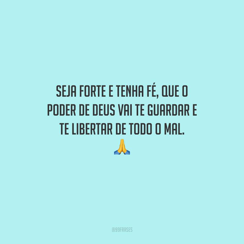 Seja forte e tenha fé, que o poder de Deus vai te guardar e te libertar de todo o mal.
