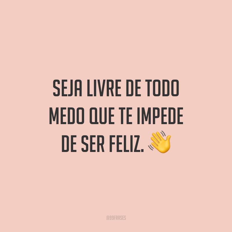 Seja livre de todo medo que te impede de ser feliz.