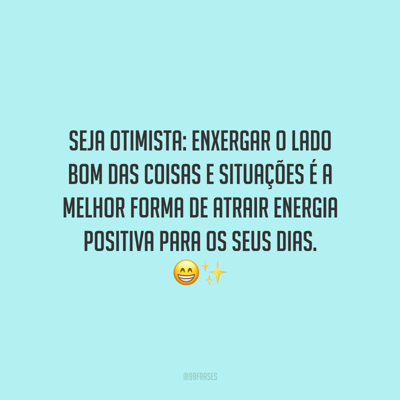 Seja otimista: enxergar o lado bom das coisas e situações é a melhor forma de atrair energia positiva para os seus dias.