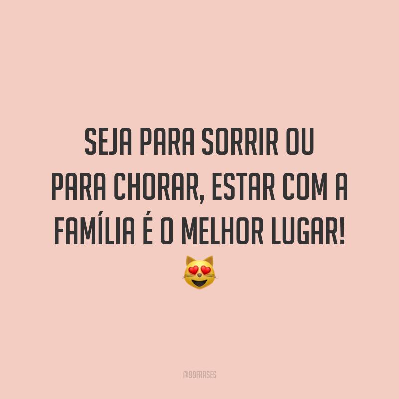 Seja para sorrir ou para chorar, estar com a família é o melhor lugar! 😻