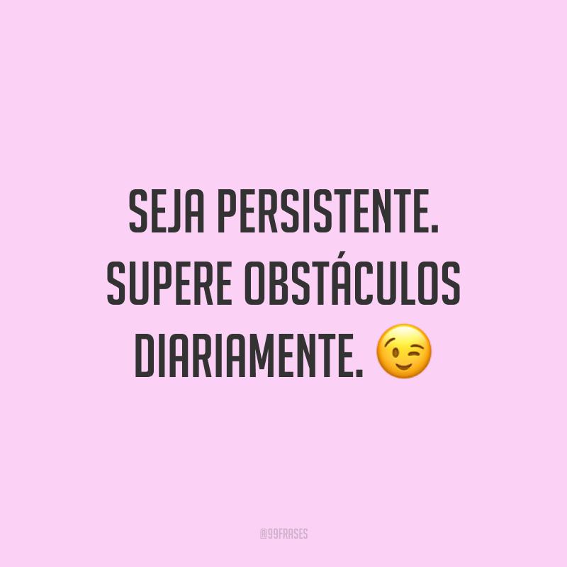 Seja persistente. Supere obstáculos diariamente. 😉