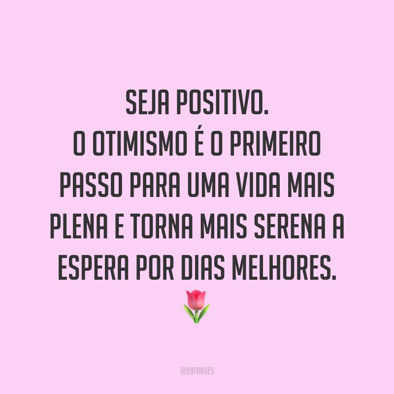 Seja positivo. O otimismo é o primeiro passo para uma vida mais plena e torna mais serena a espera por dias melhores. 🌷