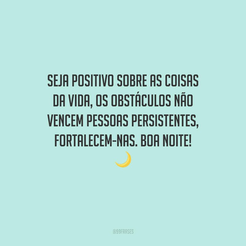 Seja positivo sobre as coisas da vida, os obstáculos não vencem pessoas persistentes, fortalecem-nas. Boa noite!