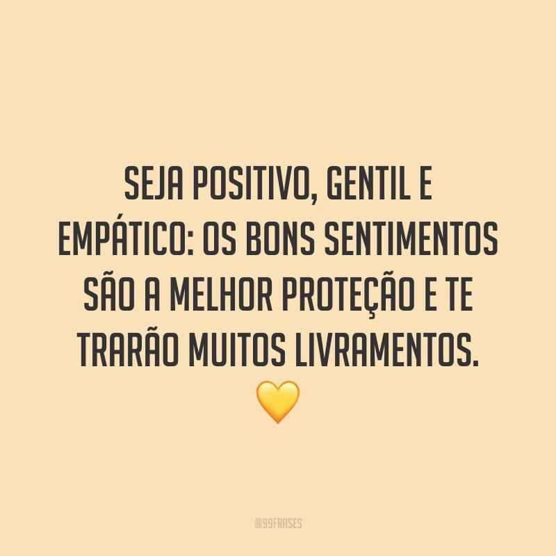 Seja positivo, gentil e empático: os bons sentimentos são a melhor proteção e te trarão muitos livramentos. 💛