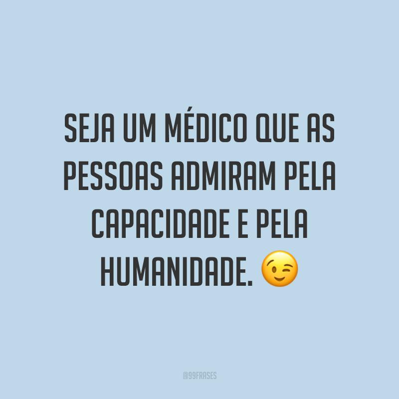 Seja um médico que as pessoas admiram pela capacidade e pela humanidade. 😉