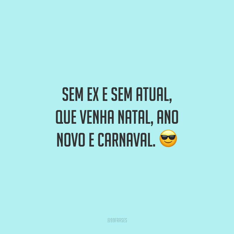 Sem ex e sem atual, que venha Natal, Ano Novo e Carnaval.