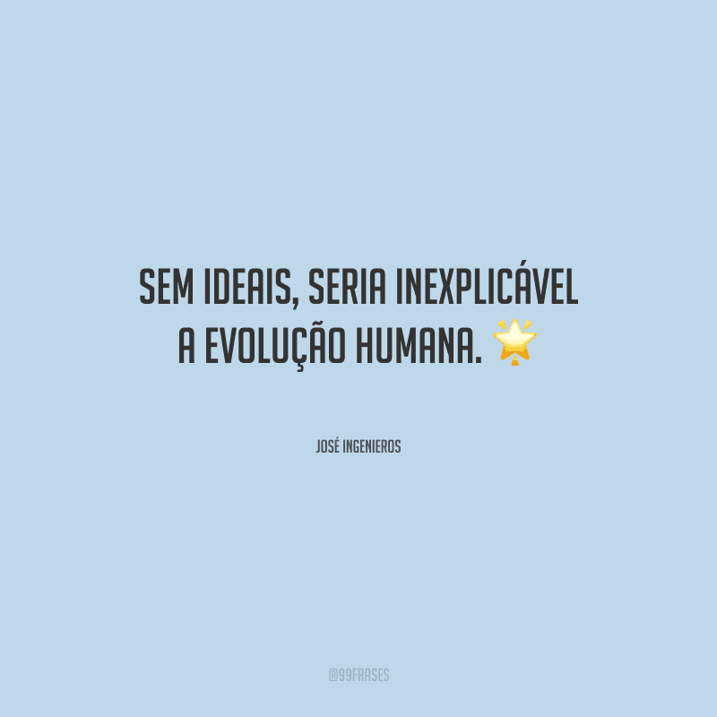 Sem ideais, seria inexplicável a evolução humana.