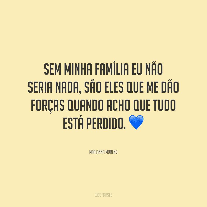 Sem minha família eu não seria nada, são eles que me dão forças quando acho que tudo está perdido.