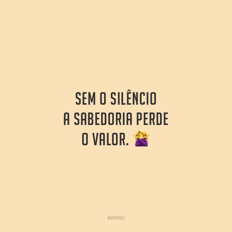 Sem o silêncio a sabedoria perde o valor.