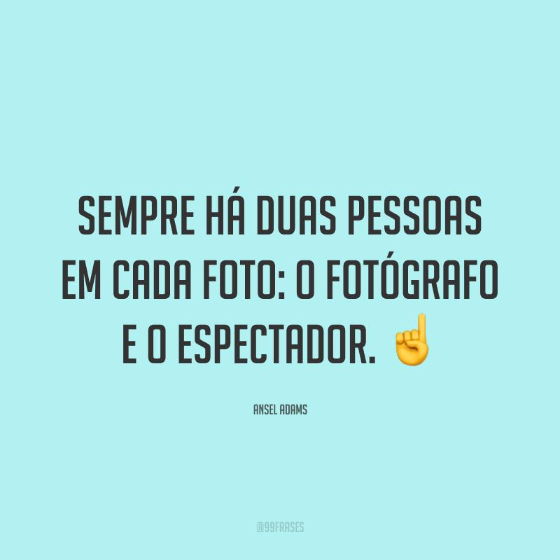 Sempre há duas pessoas em cada foto: o fotógrafo e o espectador. ☝️