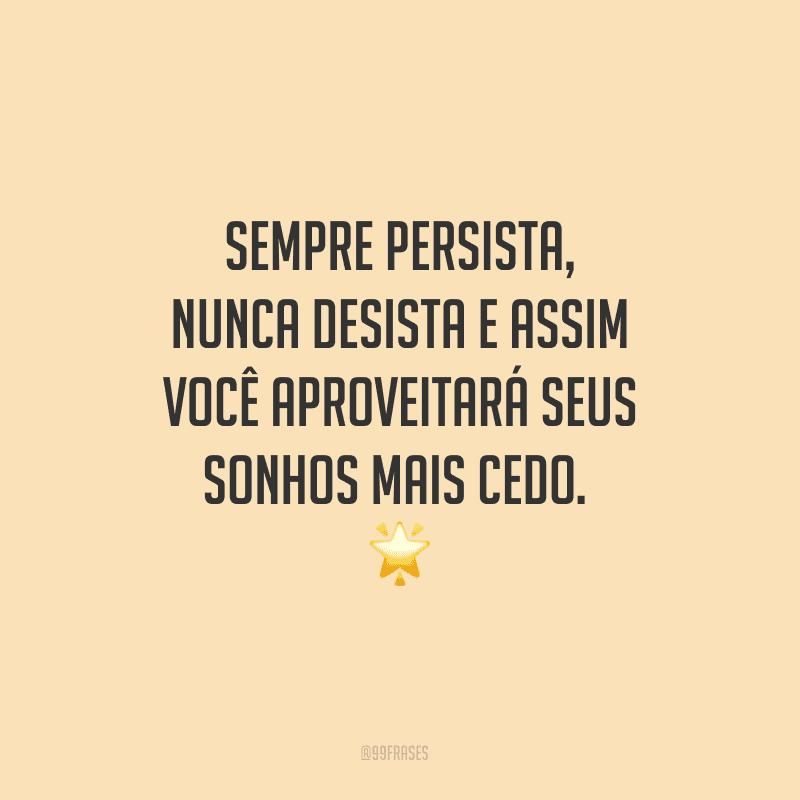 Sempre persista, nunca desista e assim você aproveitará seus sonhos mais cedo.