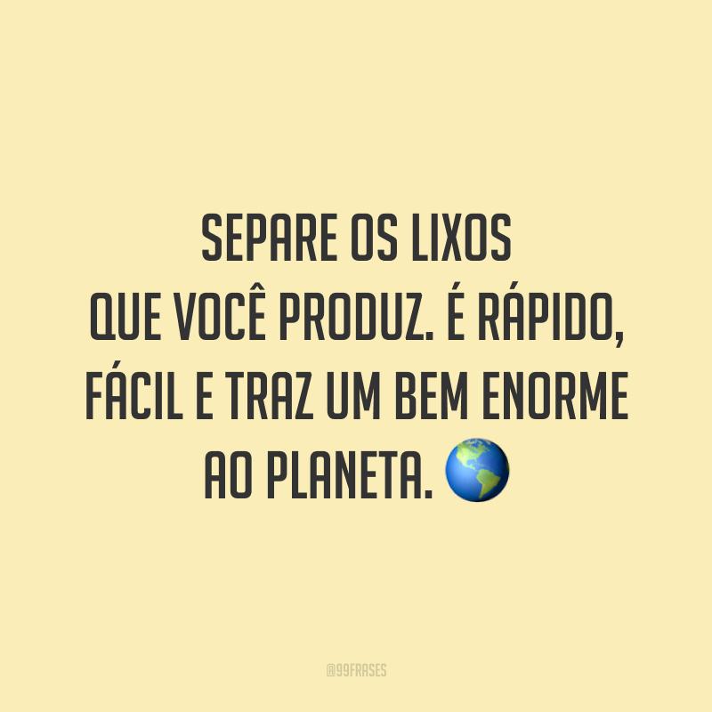 Separe os lixos que você produz. É rápido, fácil e traz um bem enorme ao planeta. 🌎
