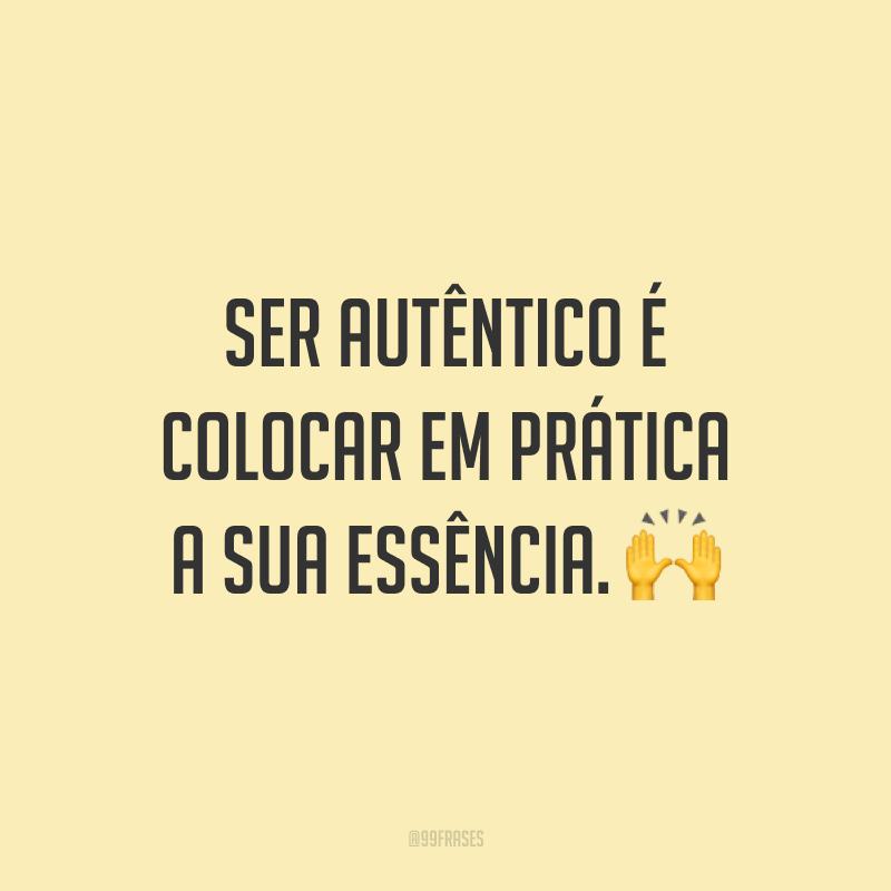 Ser autêntico é colocar em prática a sua essência. 🙌