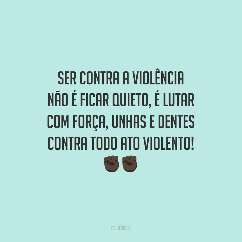 Ser contra a violência não é ficar quieto, é lutar com força, unhas e dentes contra todo ato violento!