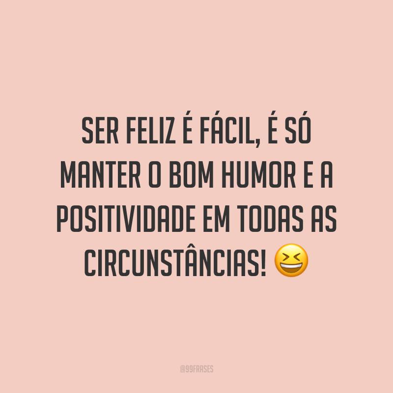 Ser feliz é fácil, é só manter o bom humor e a positividade em todas as circunstâncias! 😆