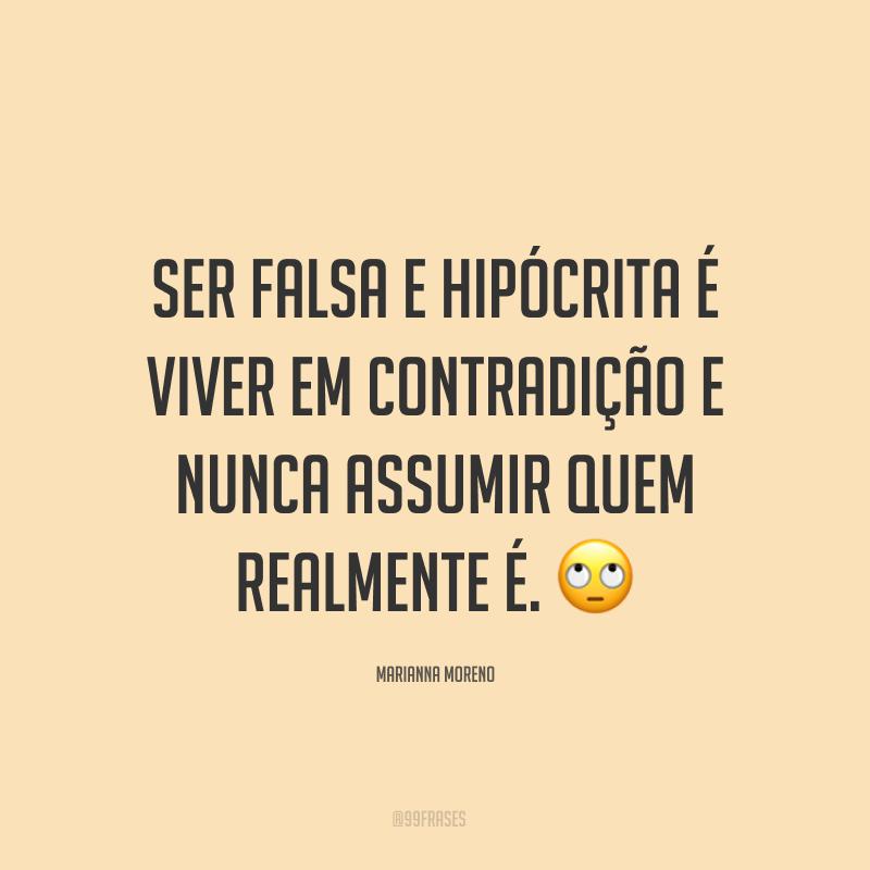 Ser falsa e hipócrita é viver em contradição e nunca assumir quem realmente é. ?
