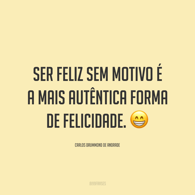 Ser feliz sem motivo é a mais autêntica forma de felicidade. 😁