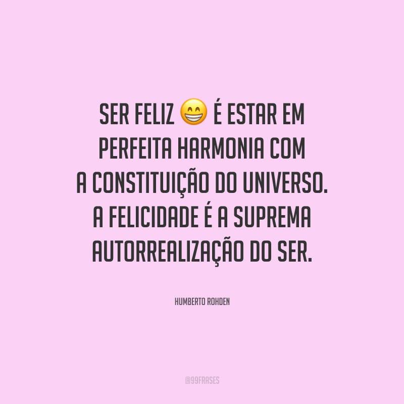 Ser feliz é estar em perfeita harmonia com a constituição do Universo. A felicidade é a suprema autorrealização do ser.