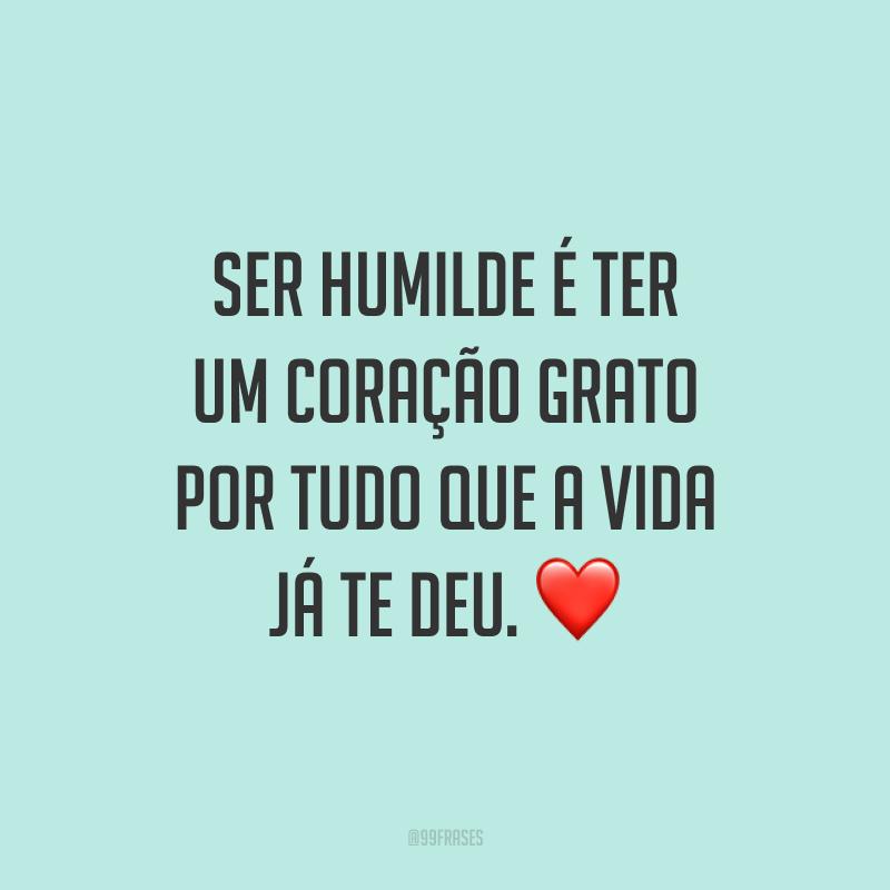 Ser humilde é ter um coração grato por tudo que a vida já te deu. ❤