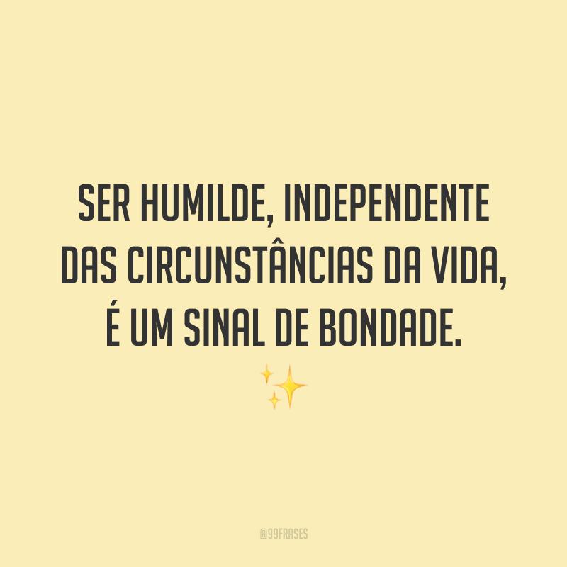Ser humilde, independente das circunstâncias da vida, é um sinal de bondade. ✨
