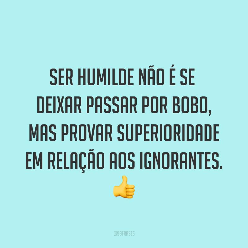 Ser humilde não é se deixar passar por bobo, mas provar superioridade em relação aos ignorantes. ?