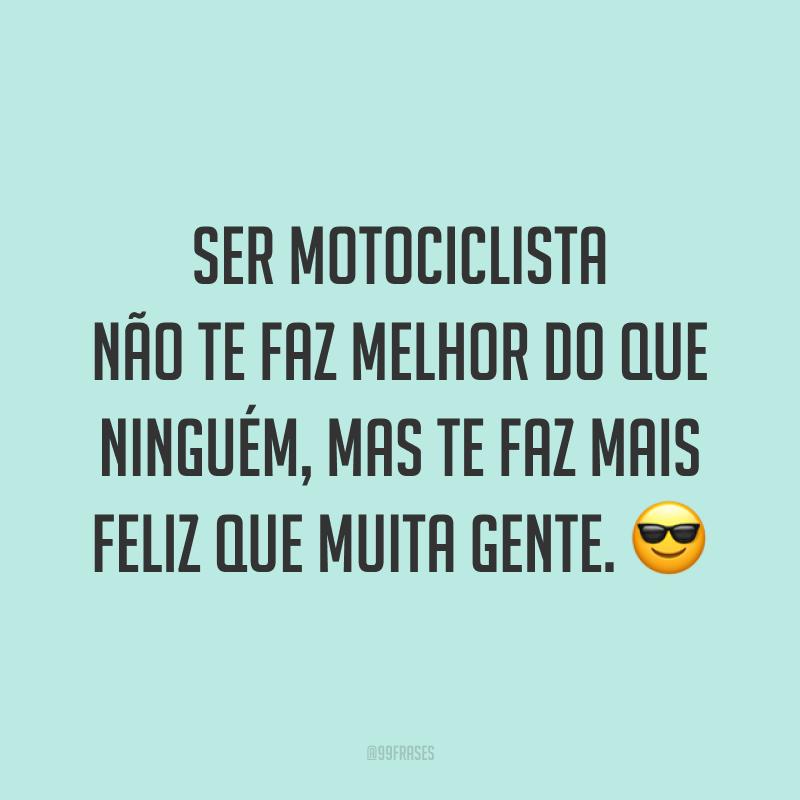 Ser motociclista não te faz melhor do que ninguém, mas te faz mais feliz que muita gente. ?