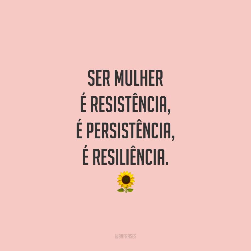 Ser mulher é resistência, é persistência, é resiliência.