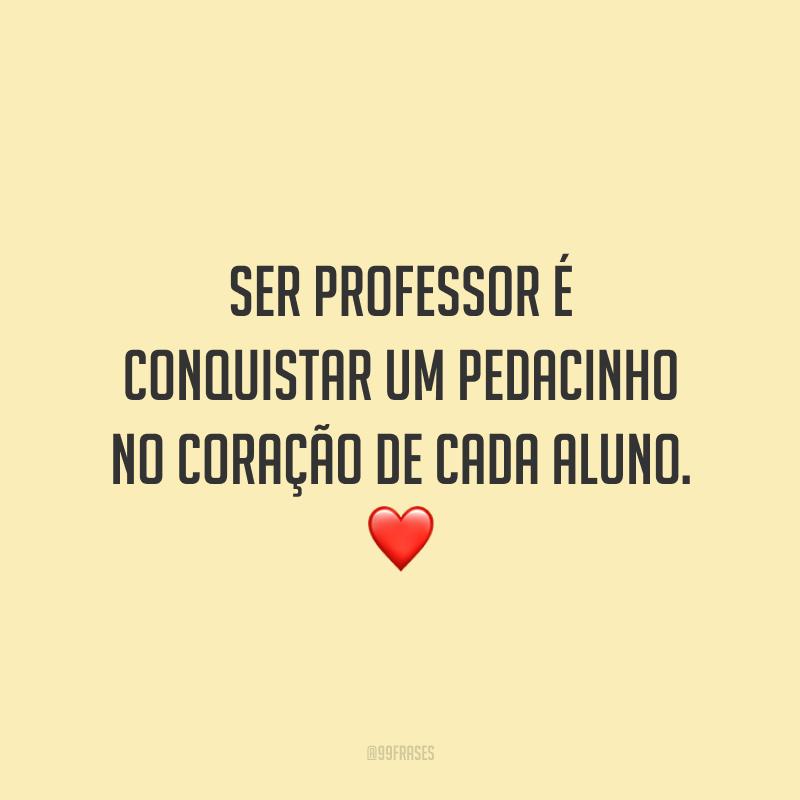 Ser professor é conquistar um pedacinho no coração de cada aluno.